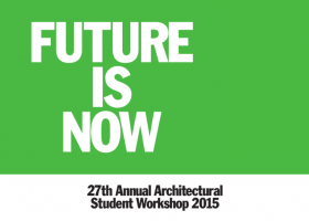 Future Is Now - 27th Annual Architectural Student Workshop 2015